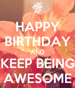 Poster: HAPPY BIRTHDAY AND KEEP BEING AWESOME