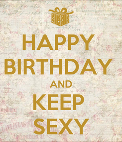 Poster: HAPPY  BIRTHDAY  AND KEEP  SEXY
