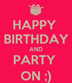 Poster: HAPPY  BIRTHDAY AND PARTY  ON ;)