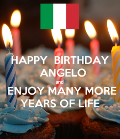 Poster: HAPPY  BIRTHDAY   ANGELO and  ENJOY MANY MORE YEARS OF LIFE