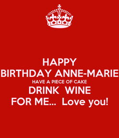 Poster: HAPPY BIRTHDAY ANNE-MARIE HAVE A PIECE OF CAKE DRINK  WINE FOR ME...  Love you!
