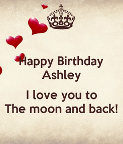 Poster: Happy Birthday Ashley  I love you to The moon and back!