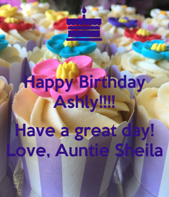 Poster: Happy Birthday Ashly!!!!  Have a great day! Love, Auntie Sheila