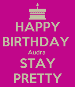 Poster: HAPPY BIRTHDAY  Audra  STAY PRETTY