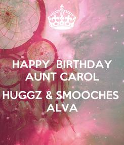 Poster: HAPPY  BIRTHDAY AUNT CAROL  HUGGZ & SMOOCHES  ALVA