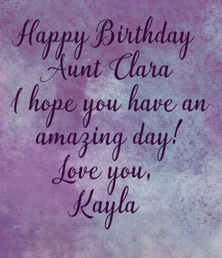 Poster: Happy Birthday  Aunt Clara I hope you have an  amazing day!  Love you,  Kayla