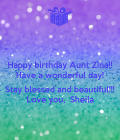 Poster: Happy birthday Aunt Zina!! Have a wonderful day!  Stay blessed and beautiful!!! Love you,  Sheila