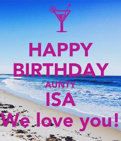 Poster: HAPPY BIRTHDAY AUNTY ISA We love you!