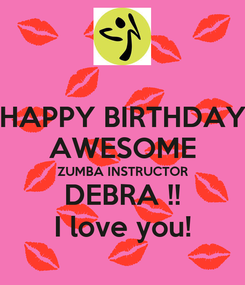Poster: HAPPY BIRTHDAY AWESOME ZUMBA INSTRUCTOR DEBRA !! I love you!