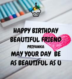 Poster: HAPPY BIRTHDAY BEAUTIFUL FRIEND PRIYANKA MAY YOUR DAY  BE AS BEAUTIFUL AS U