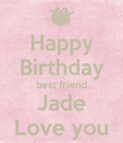 Poster: Happy Birthday best friend Jade Love you