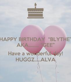 "Poster: HAPPY BIRTHDAY  ""BLYTHE"" AKA......... ""GEE""  Have a wonderful day! HUGGZ.....ALVA"
