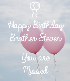 Poster: Happy Birthday Brother Steven  You are Missed