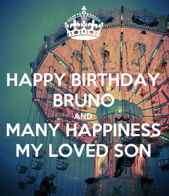 Poster: HAPPY BIRTHDAY BRUNO AND  MANY HAPPINESS MY LOVED SON