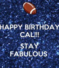Poster: HAPPY BIRTHDAY CAL!!!  STAY FABULOUS
