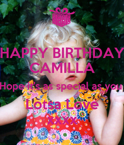 Poster: HAPPY BIRTHDAY CAMILLA Hope it's as special as you  Lotsa Love xxxx