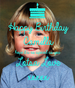 Poster: Happy Birthday Camilla hope it's as special as you Lotsa Love xxxxx