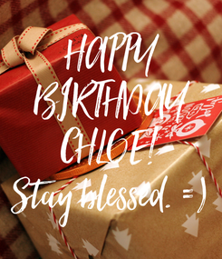 Poster: HAPPY  BIRTHDAY  CHLOE! Stay blessed. =)