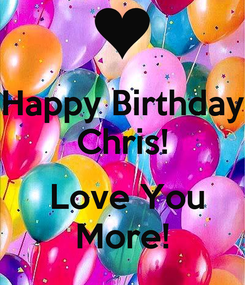 Poster: Happy Birthday Chris!   Love You More!