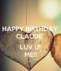 Poster: HAPPY BIRTHDAY CLAUDE   LUV U! ME!!