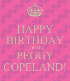Poster: HAPPY BIRTHDAY COUSIN PEGGY COPELAND!