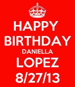 Poster: HAPPY  BIRTHDAY DANIELLA LOPEZ 8/27/13