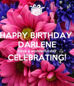 Poster: HAPPY BIRTHDAY  DARLENE Have a wonderful day CELEBRATING!
