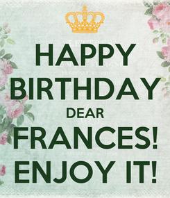 Poster: HAPPY BIRTHDAY DEAR FRANCES! ENJOY IT!