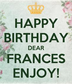 Poster: HAPPY BIRTHDAY DEAR FRANCES ENJOY!