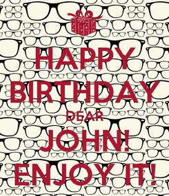 Poster: HAPPY BIRTHDAY DEAR JOHN! ENJOY IT!