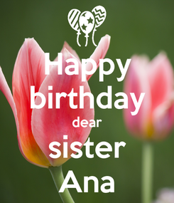 Poster: Happy birthday dear sister Ana
