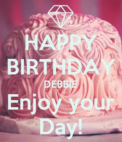 Poster: HAPPY BIRTHDAY DEBBIE Enjoy your Day!