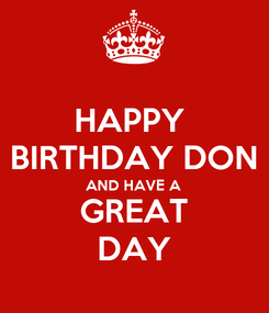 Poster: HAPPY  BIRTHDAY DON AND HAVE A  GREAT DAY