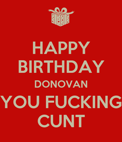 Poster: HAPPY BIRTHDAY DONOVAN YOU FUCKING CUNT