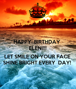 Poster: HAPPY  BIRTHDAY  ELENI!!!  LET SMILE ON YOUR FACE SHINE BRIGHT EVERY  DAY!