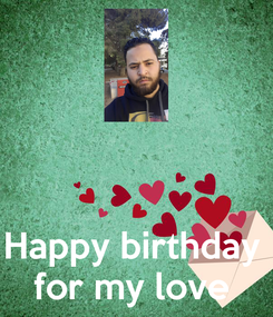 Poster:    Happy birthday  for my love