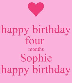 Poster: happy birthday four  months Sophie happy birthday