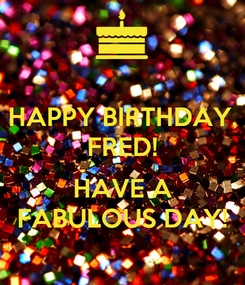 Poster: HAPPY BIRTHDAY, FRED!  HAVE A FABULOUS DAY!