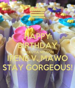 Poster: HAPPY BIRTHDAY from:KUYA NELSON IRENE V. MAWO STAY GORGEOUS!