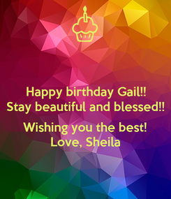 Poster: Happy birthday Gail!! Stay beautiful and blessed!!  Wishing you the best! Love, Sheila