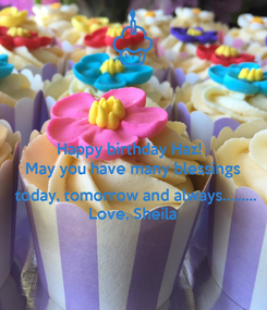 Poster: Happy birthday Haz!  May you have many blessings   today, tomorrow and always......... Love, Sheila