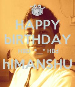 Poster: HAPPY bIRTHDAY  HBD  *__* HBd hIMANSHU