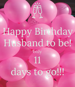 Poster: Happy Birthday Husband to be! only 11 days to go!!!