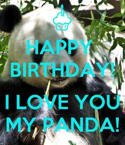 Poster: HAPPY  BIRTHDAY!  I LOVE YOU MY PANDA!