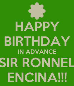 Poster: HAPPY BIRTHDAY IN ADVANCE SIR RONNEL ENCINA!!!