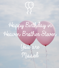Poster: Happy Birthday in Heaven Brother Steven  You are Missed