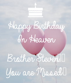 Poster: Happy Birthday In Heaven  Brother Steven❣️ You are Missed ❤