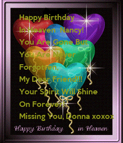 Poster:  Happy Birthday In Heaven  Nancy! You Are Gone But  You Are Never  Forgotten,   My Dear Friend!!! Your Spirit Will Shine  On Forever!  Missing You, Donna xoxox