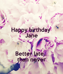 Poster: Happy birthday  Jane  Better late..  than never