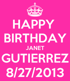 Poster: HAPPY  BIRTHDAY JANET GUTIERREZ 8/27/2013
